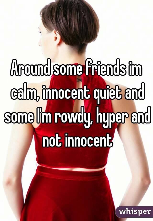 Around some friends im calm, innocent quiet and some I'm rowdy, hyper and not innocent