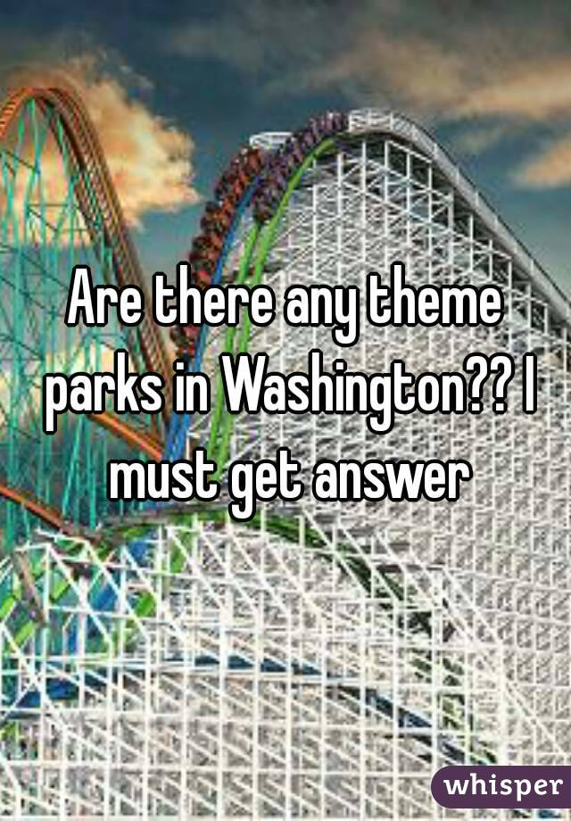 Are there any theme parks in Washington?? I must get answer