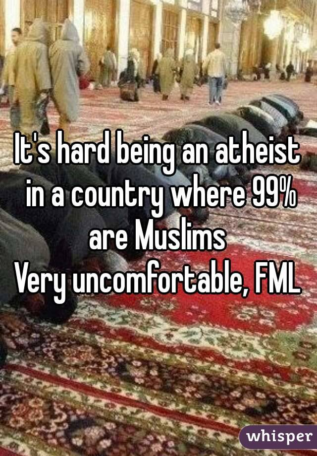 It's hard being an atheist in a country where 99% are Muslims  Very uncomfortable, FML