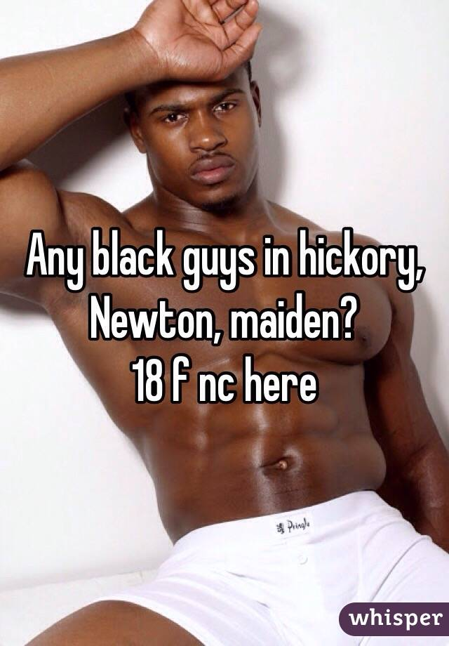 Any black guys in hickory, Newton, maiden? 18 f nc here