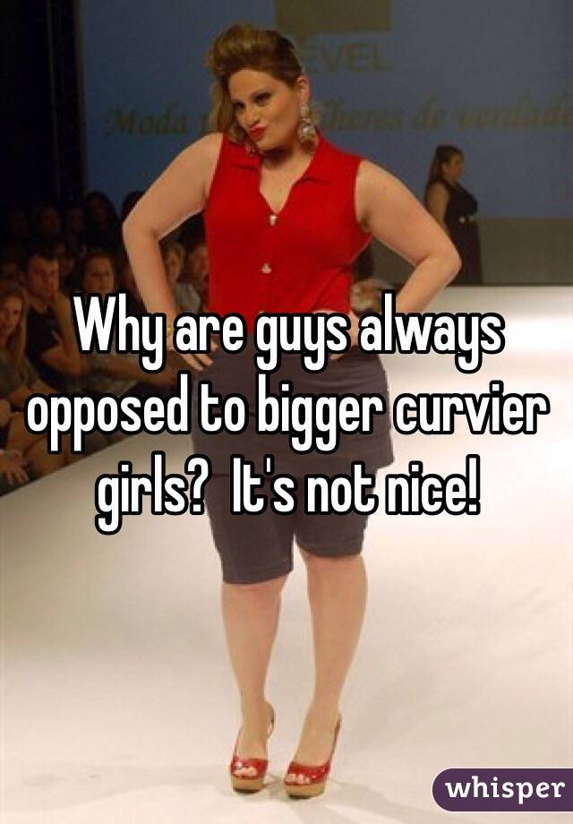 Why are guys always opposed to bigger curvier girls?  It's not nice!
