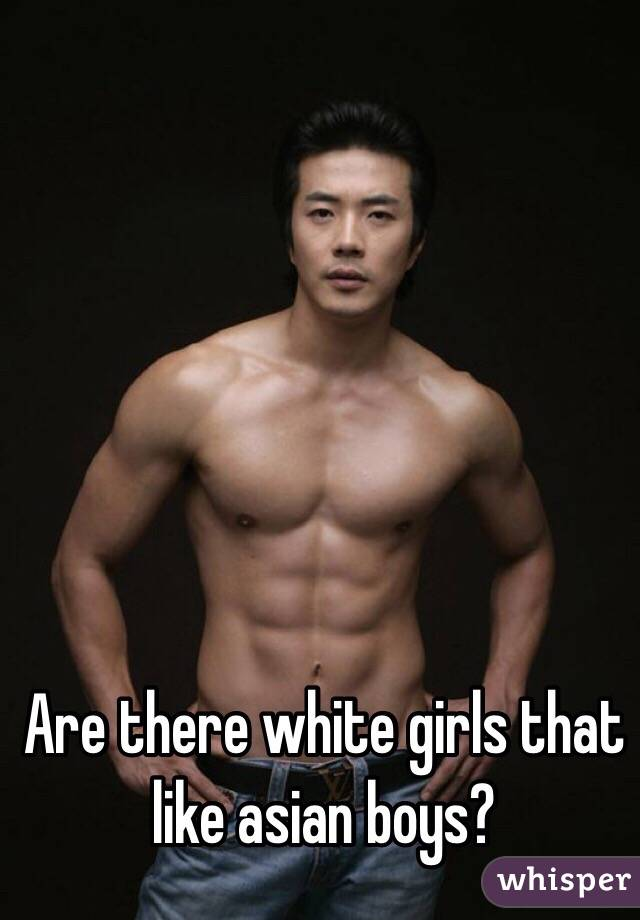 Are there white girls that like asian boys?