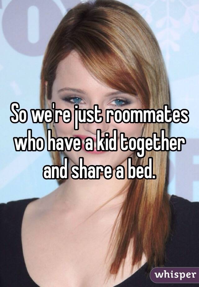So we're just roommates who have a kid together and share a bed.