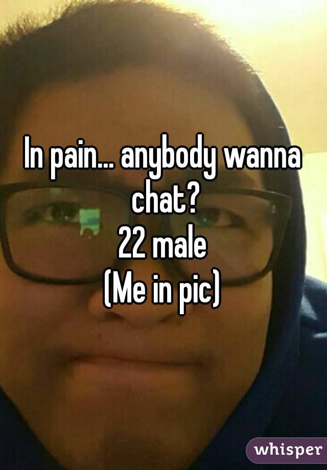 In pain... anybody wanna chat? 22 male (Me in pic)