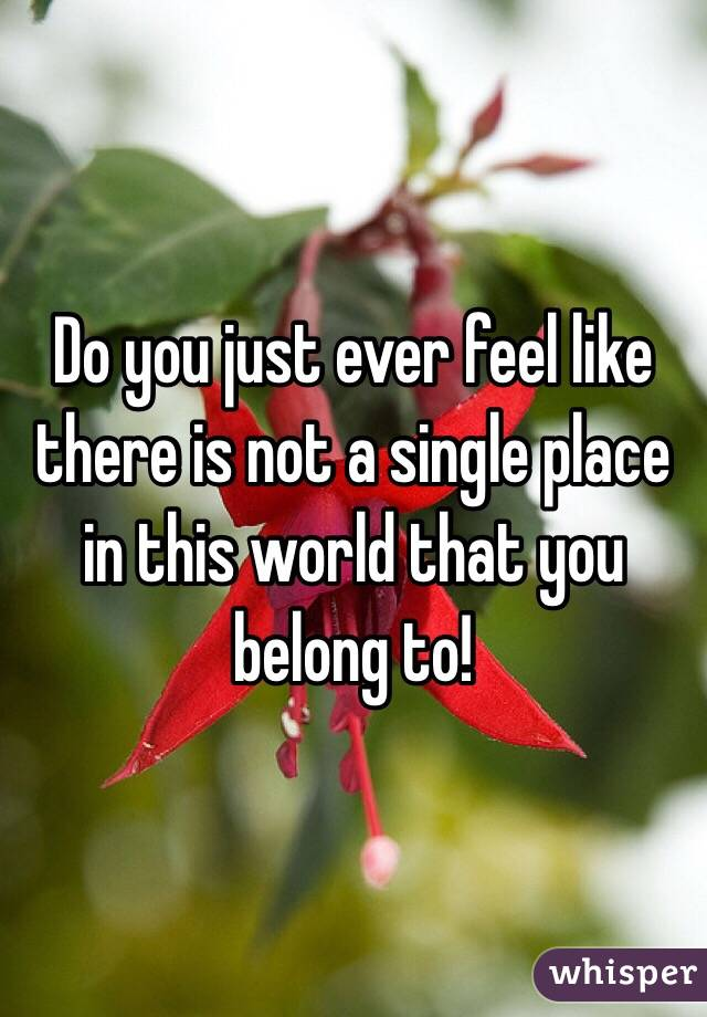 Do you just ever feel like there is not a single place in this world that you belong to!