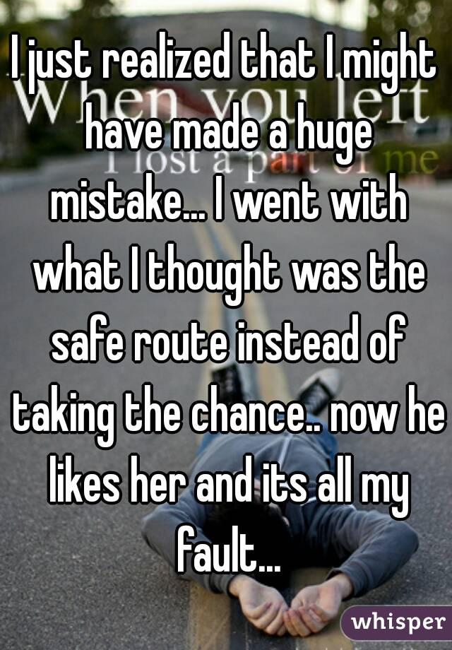 I just realized that I might have made a huge mistake... I went with what I thought was the safe route instead of taking the chance.. now he likes her and its all my fault...
