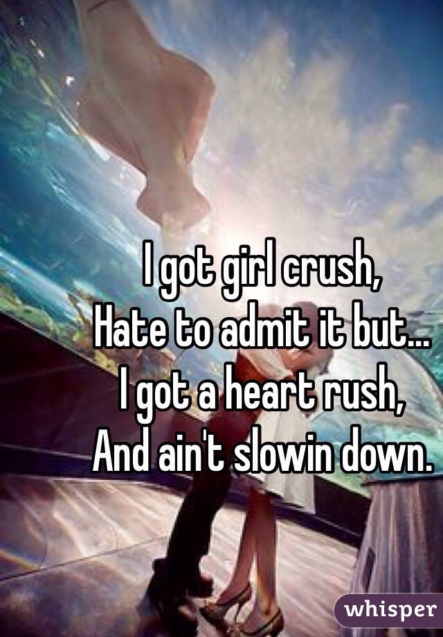 I got girl crush, Hate to admit it but… I got a heart rush, And ain't slowin down.