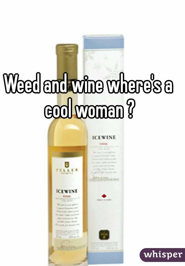 Weed and wine where's a cool woman ?