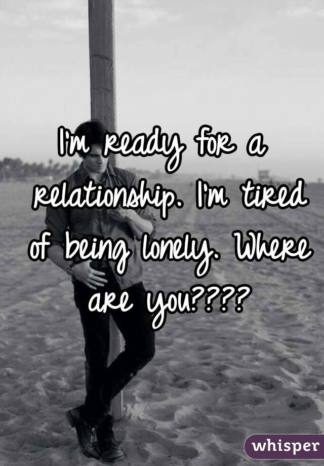 I'm ready for a relationship. I'm tired of being lonely. Where are you????