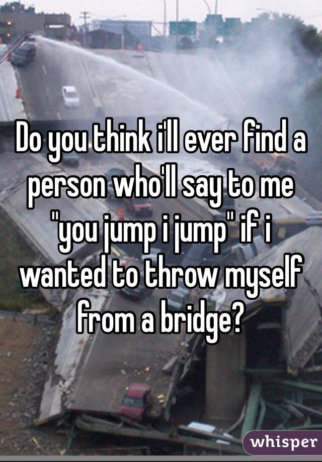 """Do you think i'll ever find a person who'll say to me """"you jump i jump"""" if i wanted to throw myself from a bridge?"""
