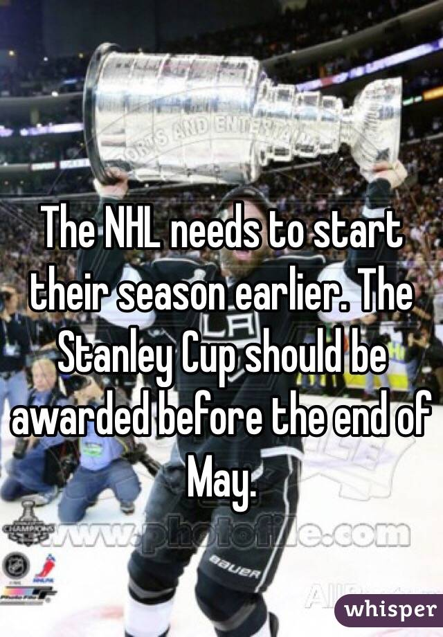 The NHL needs to start their season earlier. The Stanley Cup should be awarded before the end of May.