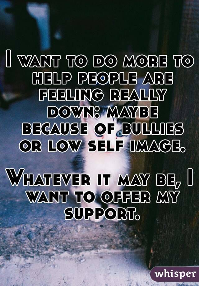 I want to do more to help people are feeling really down: maybe because of bullies or low self image.  Whatever it may be, I want to offer my support.