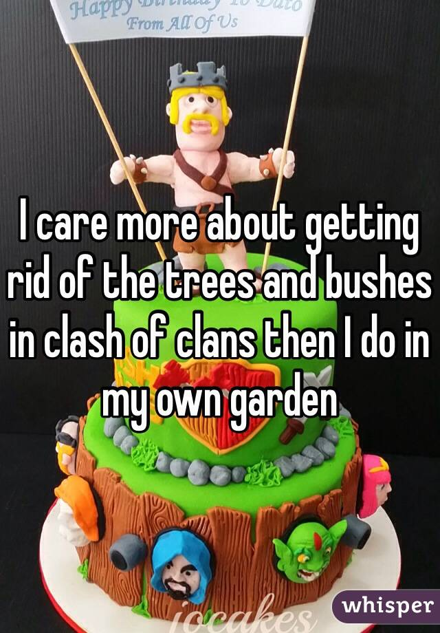 I care more about getting rid of the trees and bushes in clash of clans then I do in my own garden