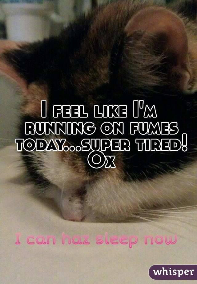 I feel like I'm running on fumes today...super tired! Ox