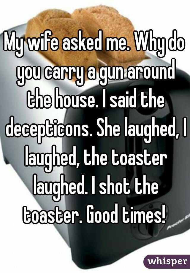 My wife asked me. Why do you carry a gun around the house. I said the decepticons. She laughed, I laughed, the toaster laughed. I shot the toaster. Good times!