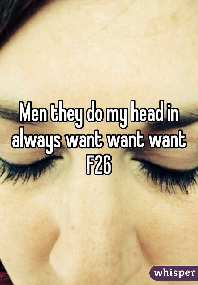 Men they do my head in always want want want  F26
