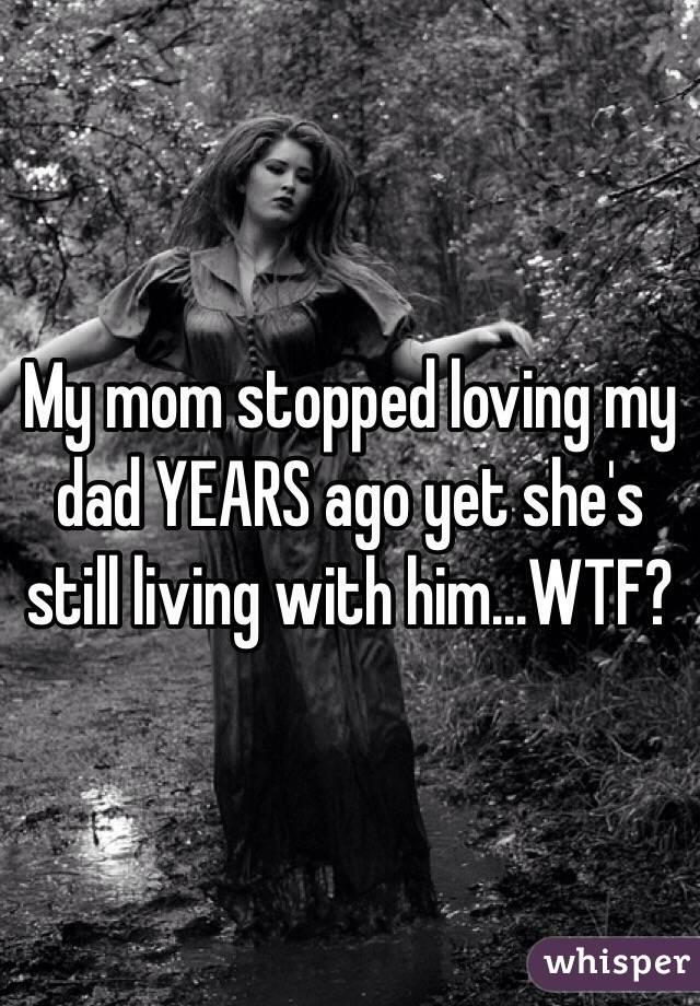 My mom stopped loving my dad YEARS ago yet she's still living with him...WTF?