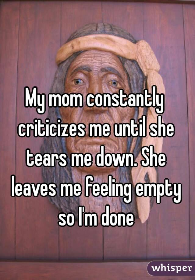 My mom constantly criticizes me until she tears me down. She leaves me feeling empty so I'm done