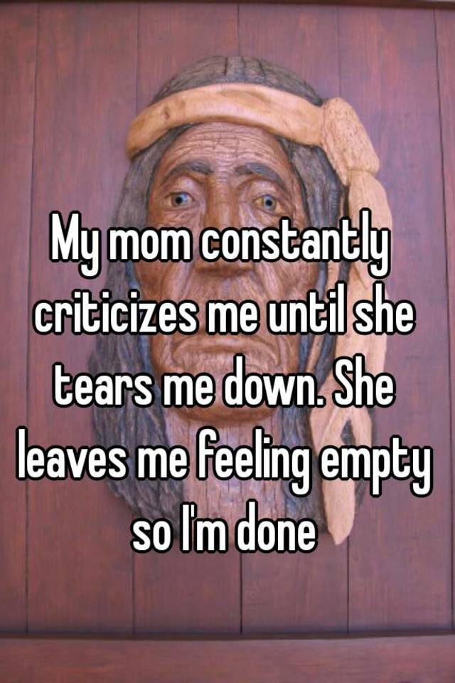 My mom constantly criticizes me until she tears me down  She leaves