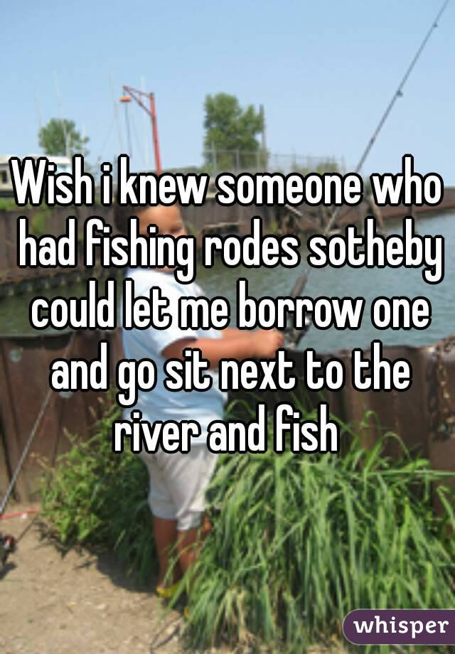 Wish i knew someone who had fishing rodes sotheby could let me borrow one and go sit next to the river and fish