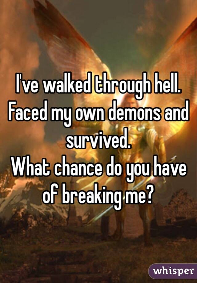 I've walked through hell. Faced my own demons and survived. What chance do you have of breaking me?