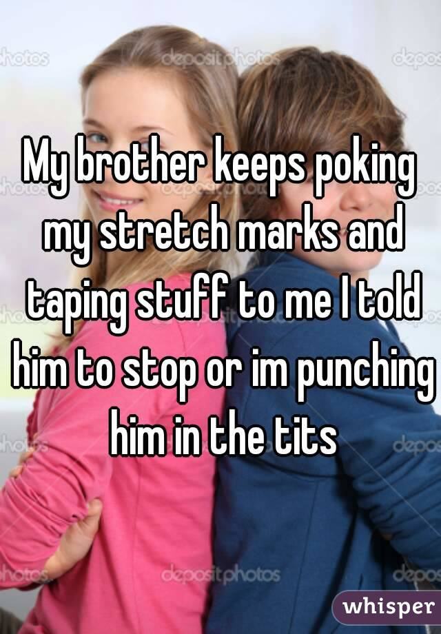 My brother keeps poking my stretch marks and taping stuff to me I told him to stop or im punching him in the tits