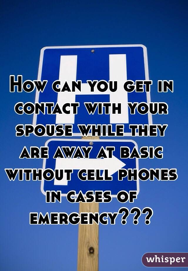 How can you get in contact with your spouse while they are away at basic without cell phones in cases of emergency???