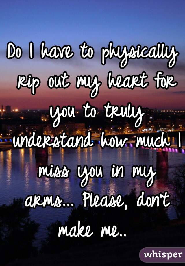 Do I have to physically rip out my heart for you to truly understand how much I miss you in my arms... Please, don't make me..