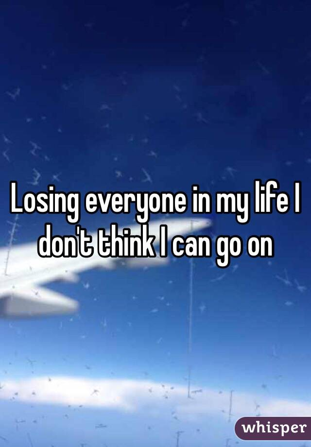 Losing everyone in my life I don't think I can go on