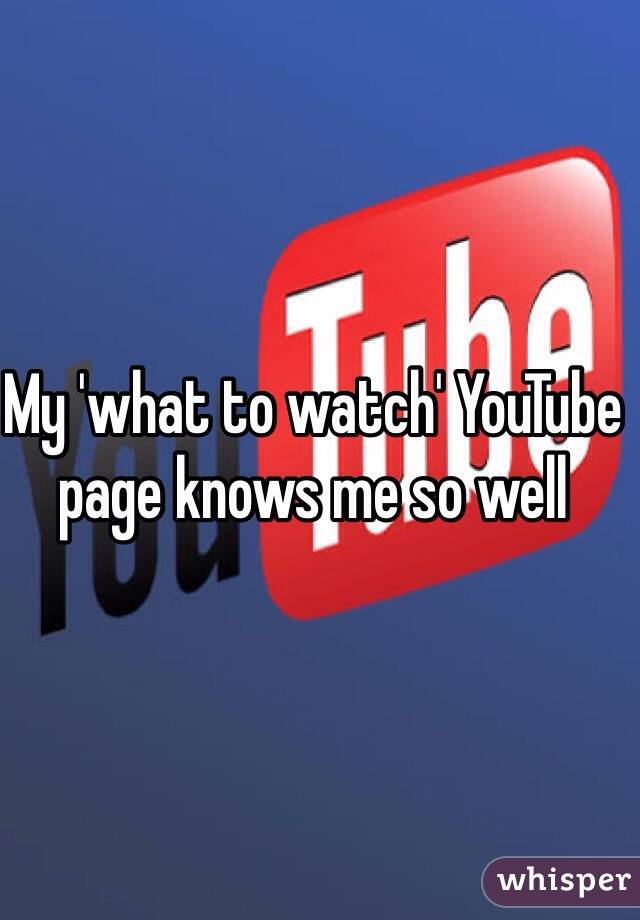 My 'what to watch' YouTube page knows me so well