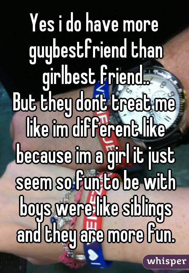 Yes i do have more guybestfriend than girlbest friend.. But they dont treat me like im different like because im a girl it just seem so fun to be with boys were like siblings and they are more fun.