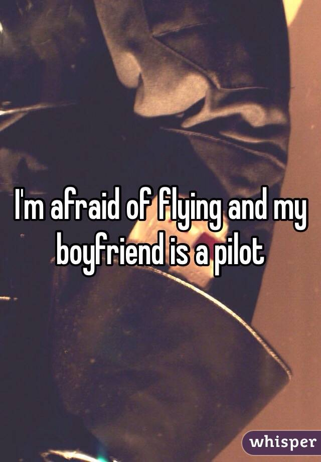 I'm afraid of flying and my boyfriend is a pilot