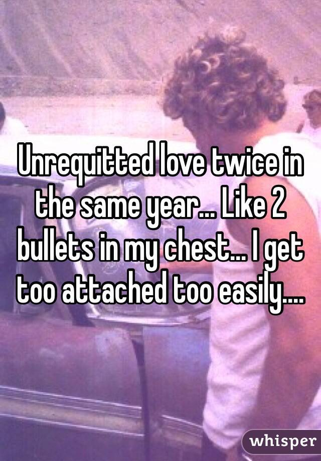 Unrequitted love twice in the same year... Like 2 bullets in my chest... I get too attached too easily....