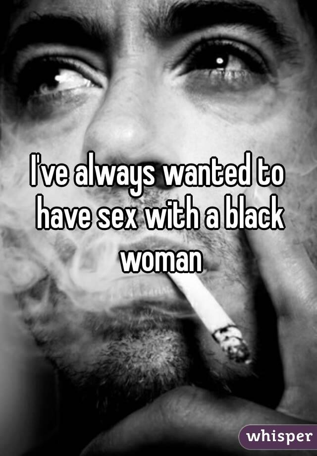 I've always wanted to have sex with a black woman