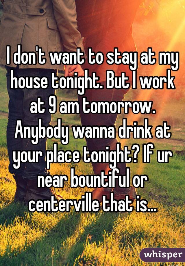 I don't want to stay at my house tonight. But I work at 9 am tomorrow. Anybody wanna drink at your place tonight? If ur near bountiful or centerville that is...