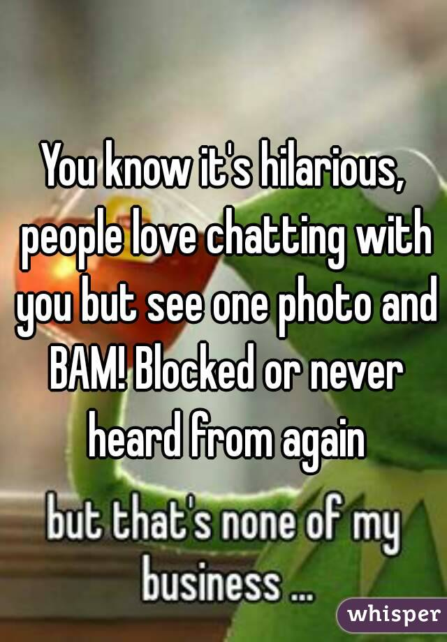 You know it's hilarious, people love chatting with you but see one photo and BAM! Blocked or never heard from again