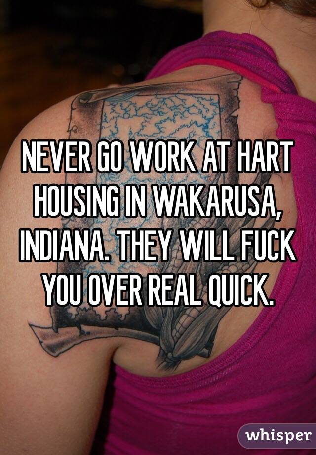 NEVER GO WORK AT HART HOUSING IN WAKARUSA, INDIANA. THEY WILL FUCK YOU OVER REAL QUICK.