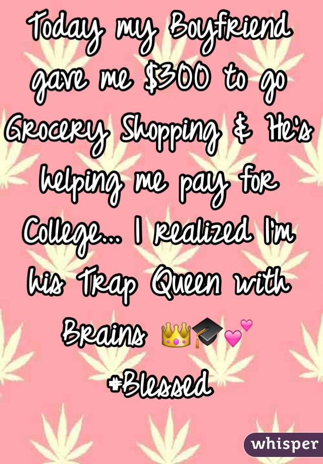 Today my Boyfriend gave me $300 to go Grocery Shopping & He's helping me pay for College... I realized I'm his Trap Queen with Brains 👑🎓💕 #Blessed