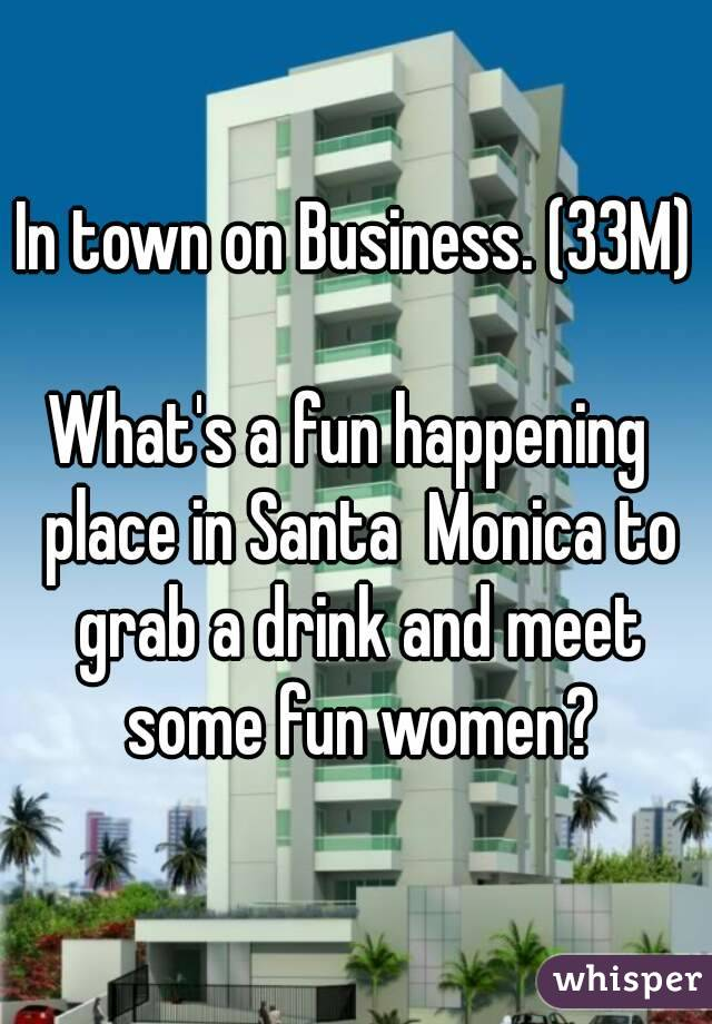 In town on Business. (33M)  What's a fun happening  place in Santa  Monica to grab a drink and meet some fun women?