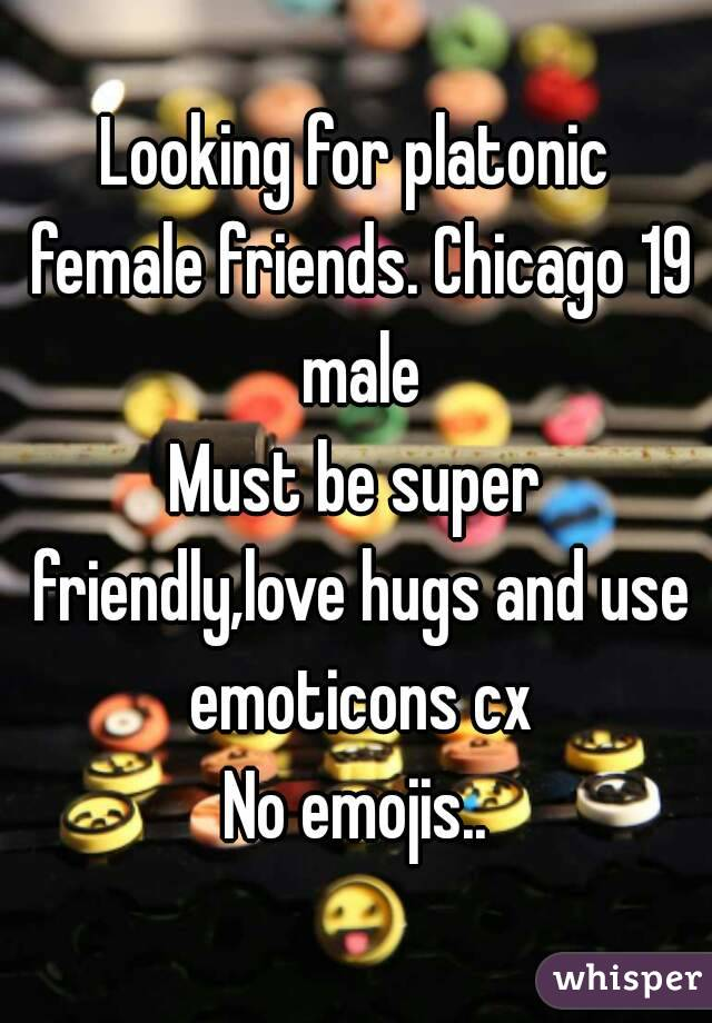 Looking for platonic female friends. Chicago 19 male Must be super friendly,love hugs and use emoticons cx No emojis..