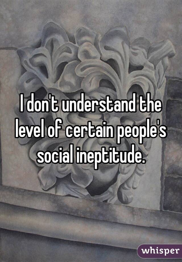 I don't understand the level of certain people's social ineptitude.