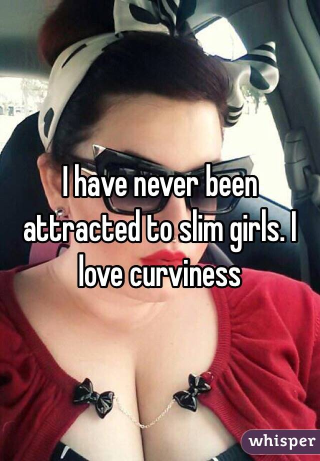 I have never been attracted to slim girls. I love curviness