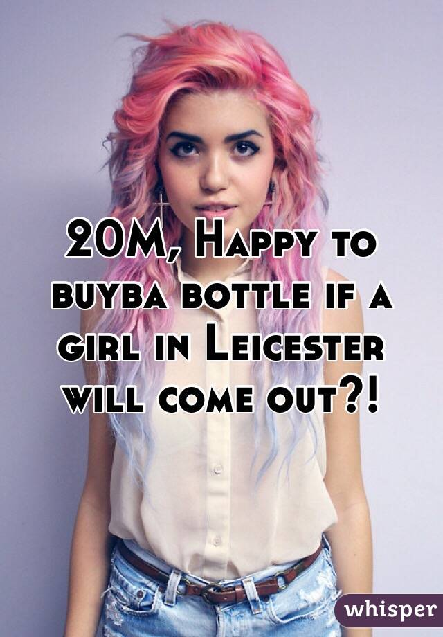 20M, Happy to buyba bottle if a girl in Leicester will come out?!