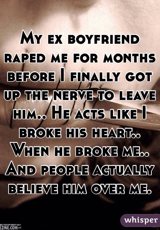 My ex boyfriend raped me for months before I finally got up the nerve to leave him.. He acts like I broke his heart.. When he broke me.. And people actually believe him over me.