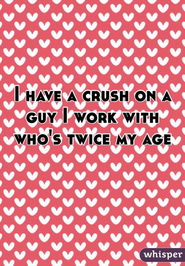 I have a crush on a guy I work with who's twice my age