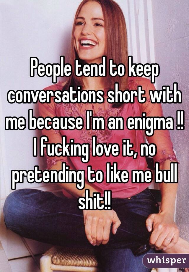 People tend to keep conversations short with me because I'm an enigma !! I fucking love it, no pretending to like me bull shit!!