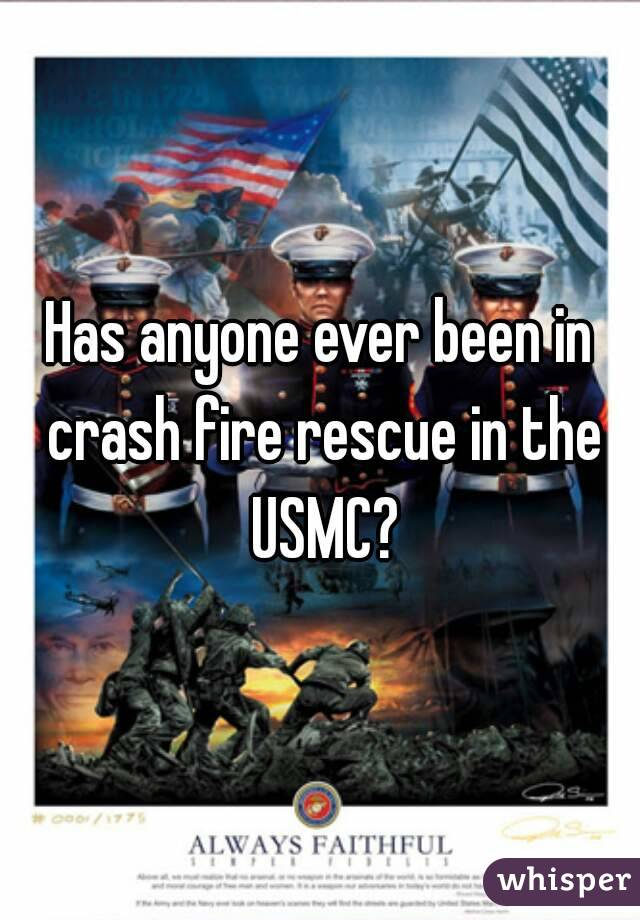 Has anyone ever been in crash fire rescue in the USMC?