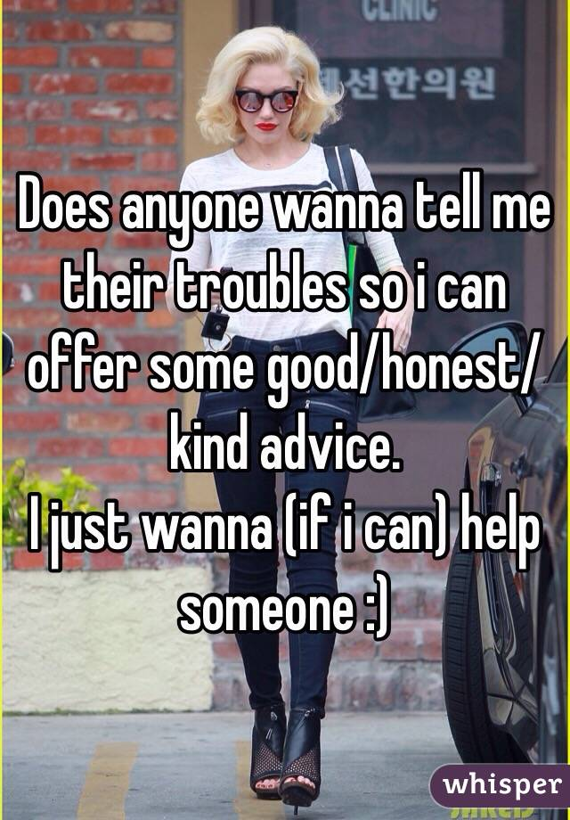 Does anyone wanna tell me their troubles so i can offer some good/honest/kind advice.   I just wanna (if i can) help someone :)