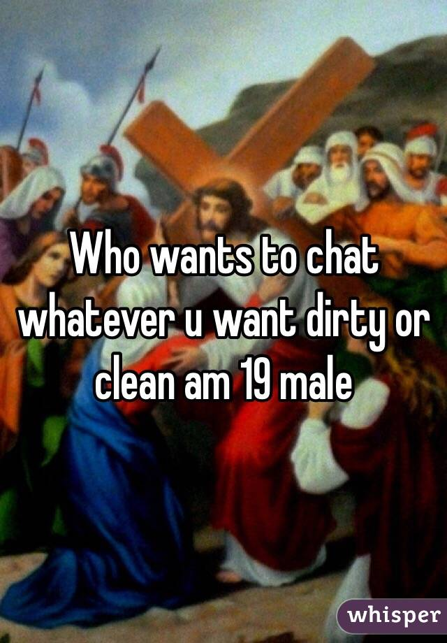 Who wants to chat whatever u want dirty or clean am 19 male