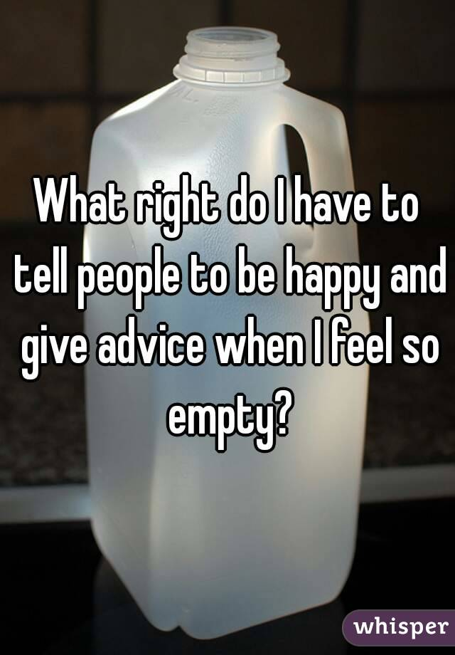 What right do I have to tell people to be happy and give advice when I feel so empty?